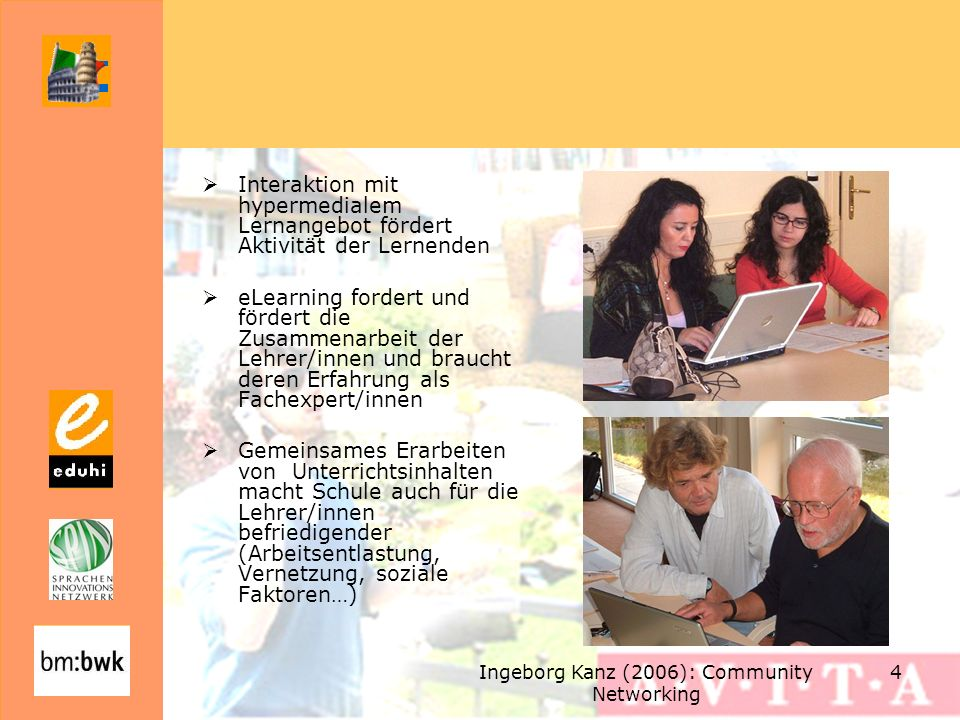 Ingeborg Kanz (2006): Community Networking 4 Interaktion mit hypermedialem Lernangebot fördert Aktivität der Lernenden eLearning fordert und fördert die Zusammenarbeit der Lehrer/innen und braucht deren Erfahrung als Fachexpert/innen Gemeinsames Erarbeiten von Unterrichtsinhalten macht Schule auch für die Lehrer/innen befriedigender (Arbeitsentlastung, Vernetzung, soziale Faktoren…)