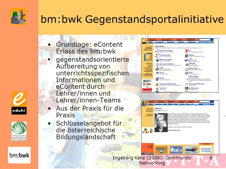 Ingeborg Kanz (2006): Community Networking 6 bm:bwk Gegenstandsportalinitiative Grundlage: eContent Erlass des bm:bwk gegenstandsorientierte Aufbereit