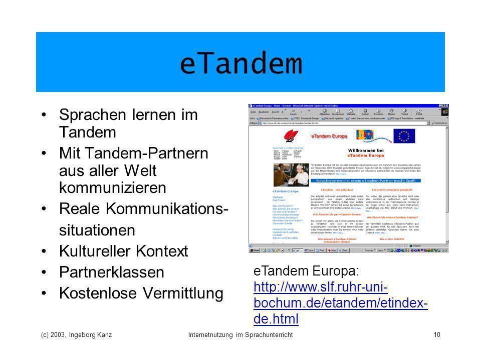 (c) 2003, Ingeborg KanzInternetnutzung im Sprachunterricht10 eTandem Sprachen lernen im Tandem Mit Tandem-Partnern aus aller Welt kommunizieren Reale Kommunikations- situationen Kultureller Kontext Partnerklassen Kostenlose Vermittlung eTandem Europa: http://www.slf.ruhr-uni- bochum.de/etandem/etindex- de.html http://www.slf.ruhr-uni- bochum.de/etandem/etindex- de.html