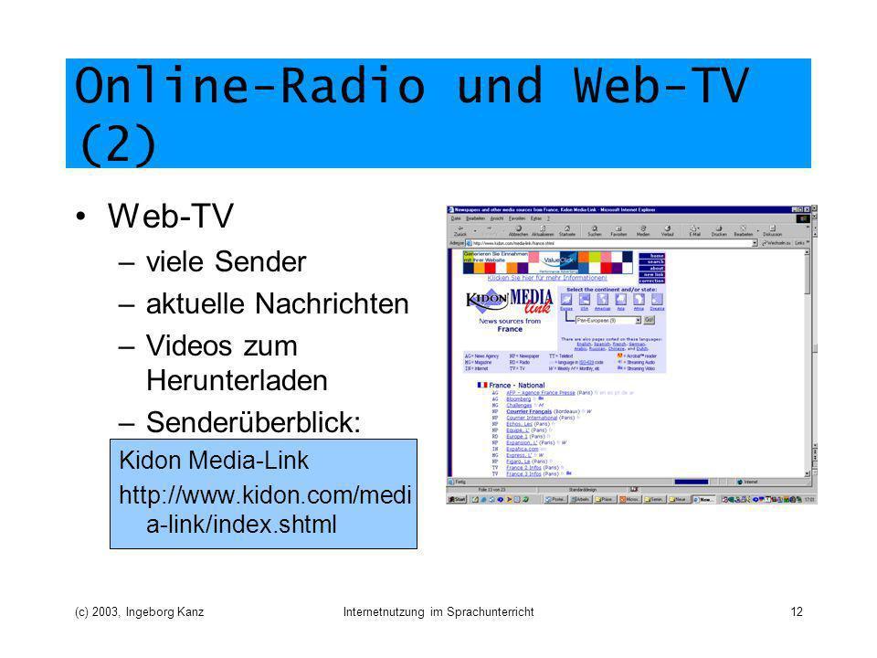 (c) 2003, Ingeborg KanzInternetnutzung im Sprachunterricht12 Online-Radio und Web-TV (2) Web-TV –viele Sender –aktuelle Nachrichten –Videos zum Herunterladen –Senderüberblick: Kidon Media-Link http://www.kidon.com/medi a-link/index.shtml