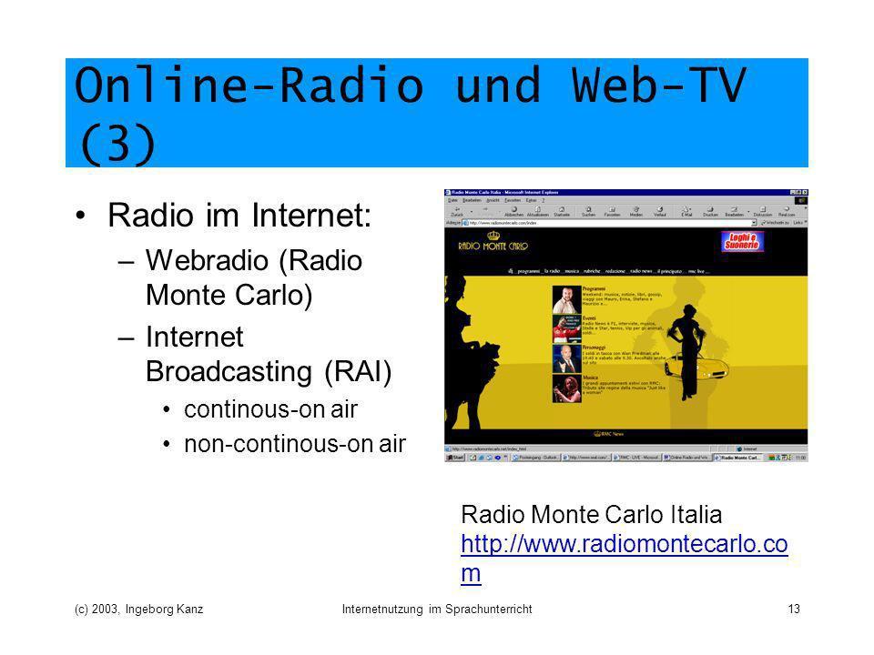 (c) 2003, Ingeborg KanzInternetnutzung im Sprachunterricht13 Online-Radio und Web-TV (3) Radio im Internet: –Webradio (Radio Monte Carlo) –Internet Broadcasting (RAI) continous-on air non-continous-on air Radio Monte Carlo Italia http://www.radiomontecarlo.co m http://www.radiomontecarlo.co m
