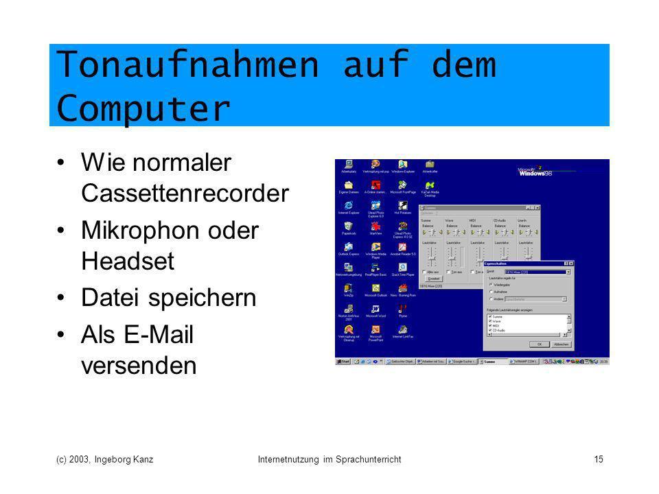 (c) 2003, Ingeborg KanzInternetnutzung im Sprachunterricht15 Tonaufnahmen auf dem Computer Wie normaler Cassettenrecorder Mikrophon oder Headset Datei