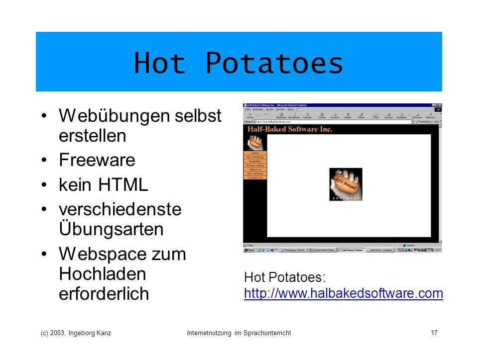 (c) 2003, Ingeborg KanzInternetnutzung im Sprachunterricht17 Hot Potatoes Webübungen selbst erstellen Freeware kein HTML verschiedenste Übungsarten Webspace zum Hochladen erforderlich Hot Potatoes: http://www.halbakedsoftware.com http://www.halbakedsoftware.com