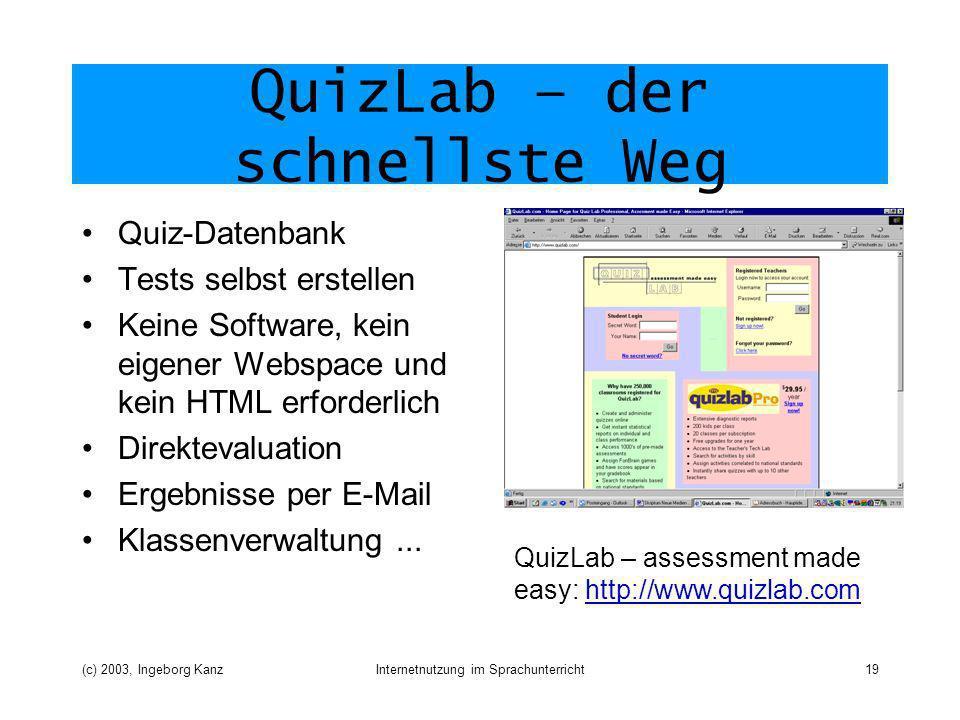 (c) 2003, Ingeborg KanzInternetnutzung im Sprachunterricht19 QuizLab – der schnellste Weg Quiz-Datenbank Tests selbst erstellen Keine Software, kein eigener Webspace und kein HTML erforderlich Direktevaluation Ergebnisse per E-Mail Klassenverwaltung...