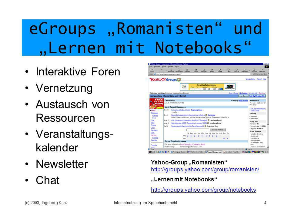 (c) 2003, Ingeborg KanzInternetnutzung im Sprachunterricht4 eGroups Romanisten und Lernen mit Notebooks Interaktive Foren Vernetzung Austausch von Ressourcen Veranstaltungs- kalender Newsletter Chat Yahoo-Group Romanisten http://groups.yahoo.com/group/romanisten/ http://groups.yahoo.com/group/romanisten/ Lernen mit Notebooks http://groups.yahoo.com/group/notebooks