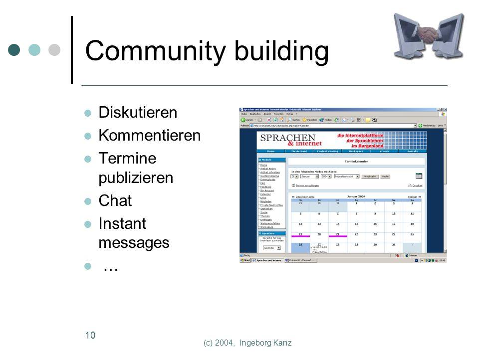 (c) 2004, Ingeborg Kanz 10 Community building Diskutieren Kommentieren Termine publizieren Chat Instant messages …