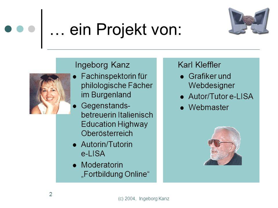 (c) 2004, Ingeborg Kanz 2 … ein Projekt von: Ingeborg Kanz Fachinspektorin für philologische Fächer im Burgenland Gegenstands- betreuerin Italienisch Education Highway Oberösterreich Autorin/Tutorin e-LISA Moderatorin Fortbildung Online Karl Kleffler Grafiker und Webdesigner Autor/Tutor e-LISA Webmaster