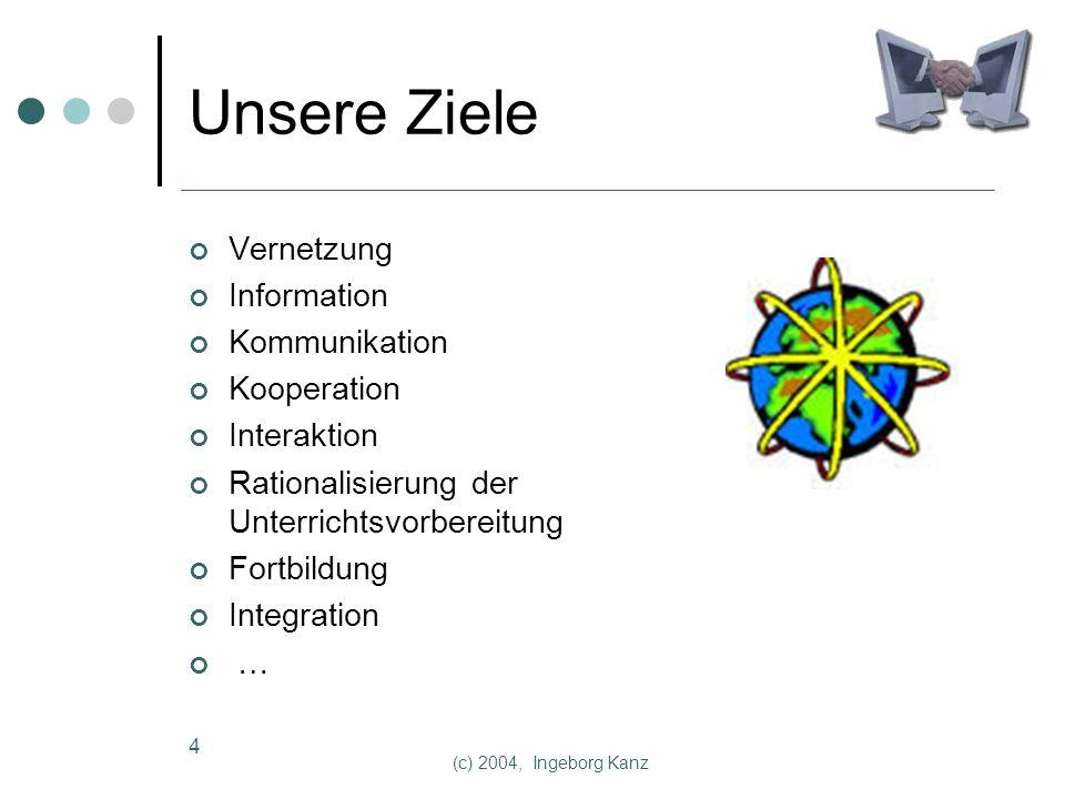 (c) 2004, Ingeborg Kanz 4 Unsere Ziele Vernetzung Information Kommunikation Kooperation Interaktion Rationalisierung der Unterrichtsvorbereitung Fortbildung Integration …