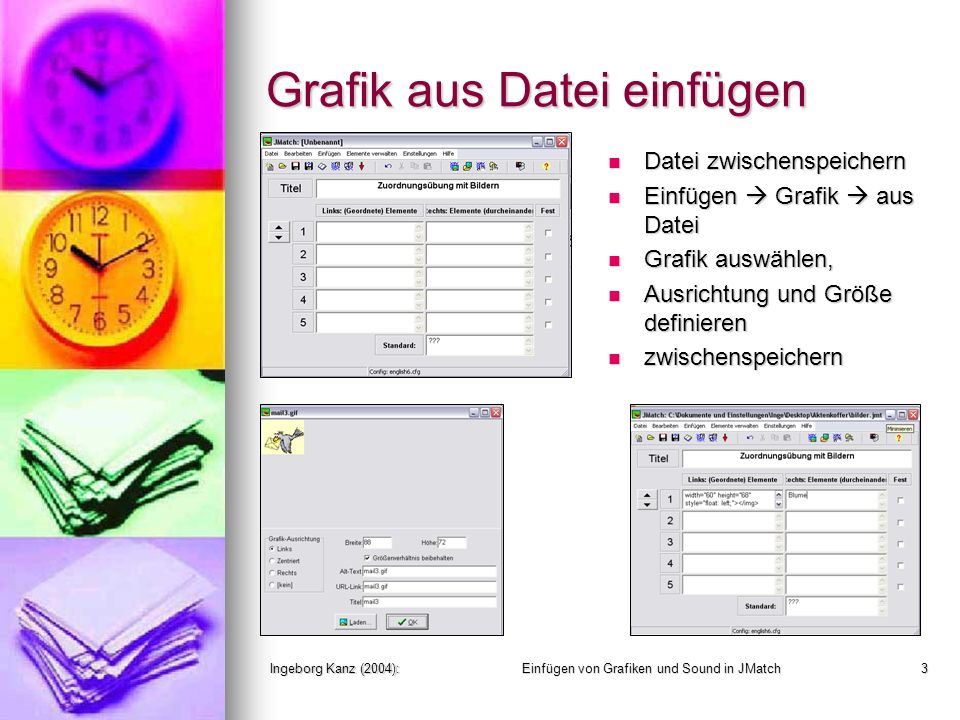 Ingeborg Kanz (2004):Einfügen von Grafiken und Sound in JMatch3 Grafik aus Datei einfügen Datei zwischenspeichern Datei zwischenspeichern Einfügen Grafik aus Datei Einfügen Grafik aus Datei Grafik auswählen, Grafik auswählen, Ausrichtung und Größe definieren Ausrichtung und Größe definieren zwischenspeichern zwischenspeichern