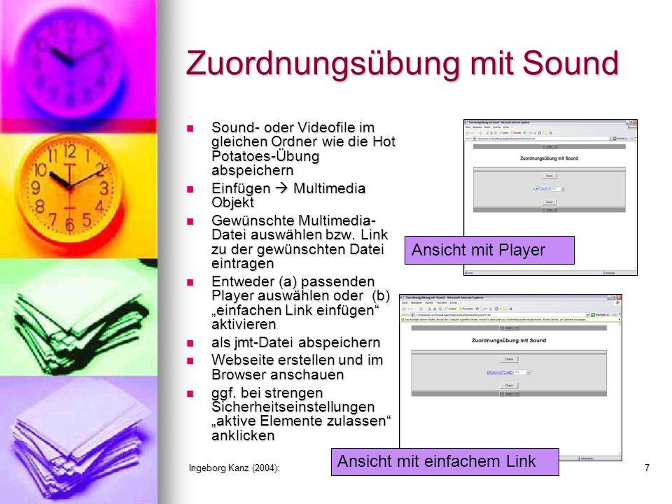 Ingeborg Kanz (2004):Einfügen von Grafiken und Sound in JMatch7 Zuordnungsübung mit Sound Sound- oder Videofile im gleichen Ordner wie die Hot Potatoes-Übung abspeichern Sound- oder Videofile im gleichen Ordner wie die Hot Potatoes-Übung abspeichern Einfügen Multimedia Objekt Einfügen Multimedia Objekt Gewünschte Multimedia- Datei auswählen bzw.