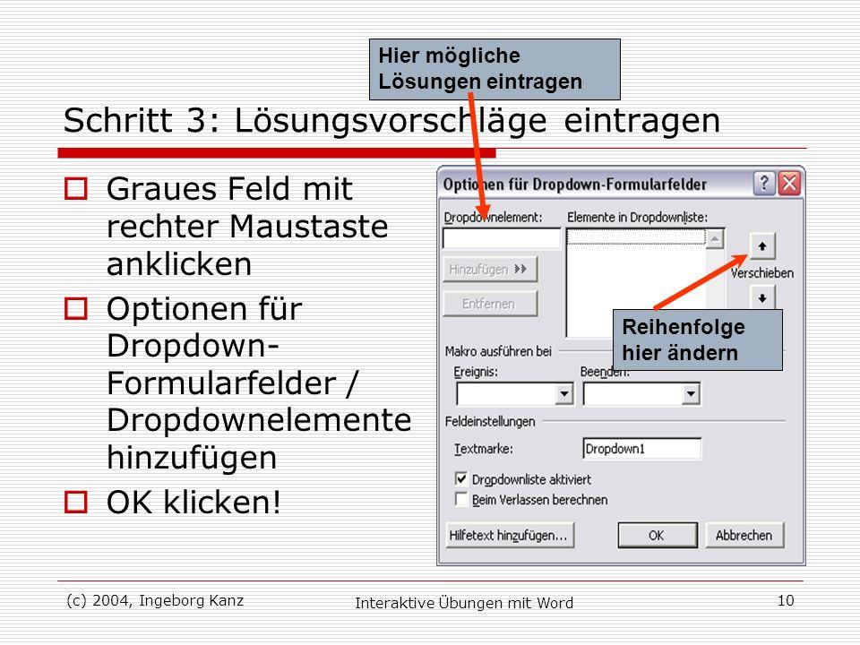 (c) 2004, Ingeborg Kanz Interaktive Übungen mit Word 10 Schritt 3: Lösungsvorschläge eintragen Graues Feld mit rechter Maustaste anklicken Optionen fü
