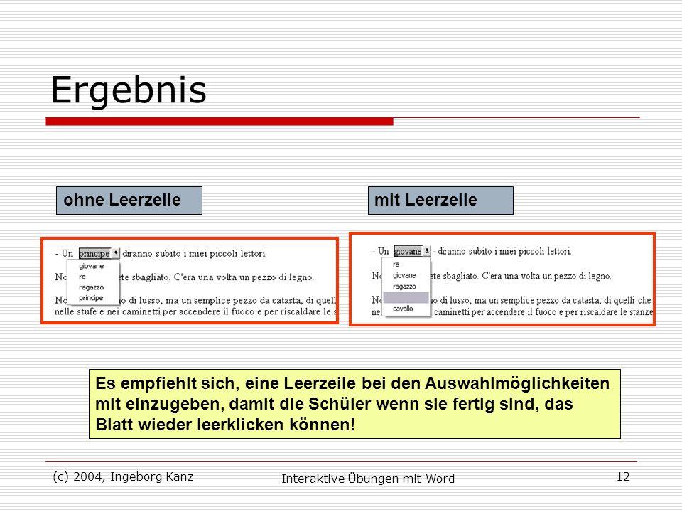 (c) 2004, Ingeborg Kanz Interaktive Übungen mit Word 12 Ergebnis ohne Leerzeilemit Leerzeile Es empfiehlt sich, eine Leerzeile bei den Auswahlmöglichk