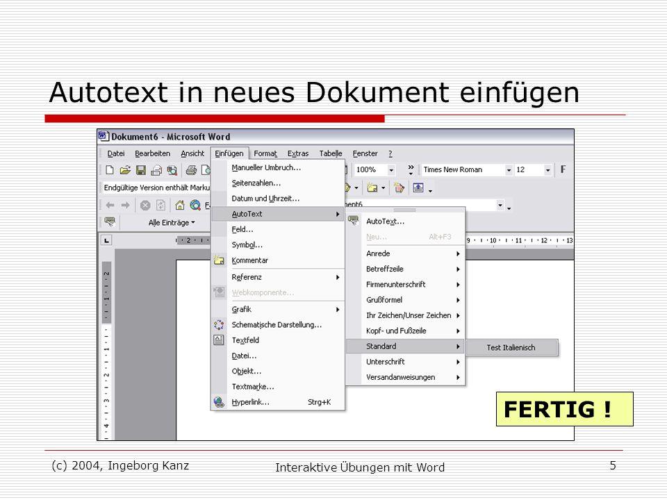(c) 2004, Ingeborg Kanz Interaktive Übungen mit Word 5 Autotext in neues Dokument einfügen FERTIG !