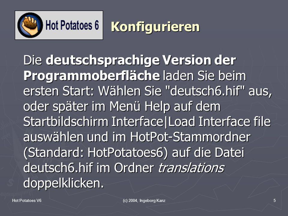 Hot Potatoes V6(c) 2004, Ingeborg Kanz5 Konfigurieren Die deutschsprachige Version der Programmoberfläche laden Sie beim ersten Start: Wählen Sie