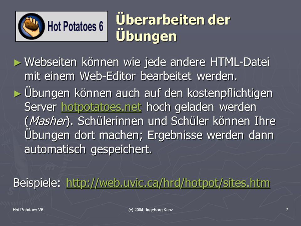 Hot Potatoes V6(c) 2004, Ingeborg Kanz7 Überarbeiten der Übungen Webseiten können wie jede andere HTML-Datei mit einem Web-Editor bearbeitet werden. W