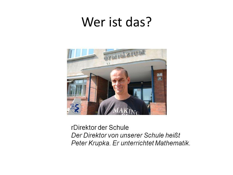rDirektor der Schule Der Direktor von unserer Schule heißt Peter Krupka. Er unterrichtet Mathematik.