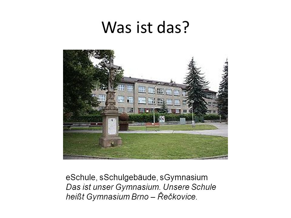 eSchule, sSchulgebäude, sGymnasium Das ist unser Gymnasium. Unsere Schule heißt Gymnasium Brno – Řečkovice.
