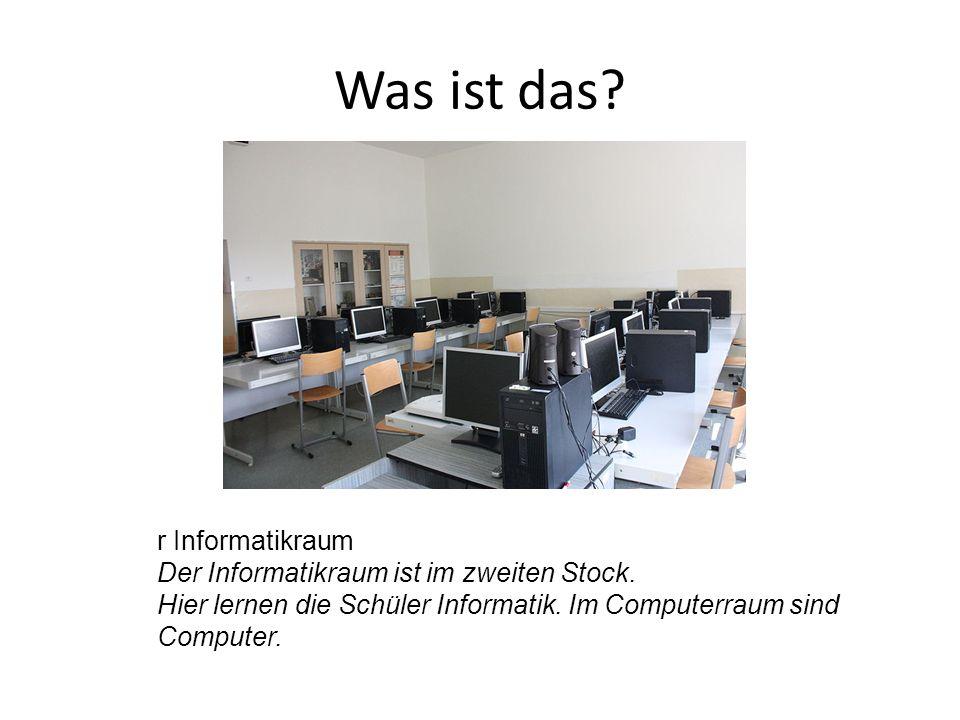 r Informatikraum Der Informatikraum ist im zweiten Stock. Hier lernen die Schüler Informatik. Im Computerraum sind Computer.