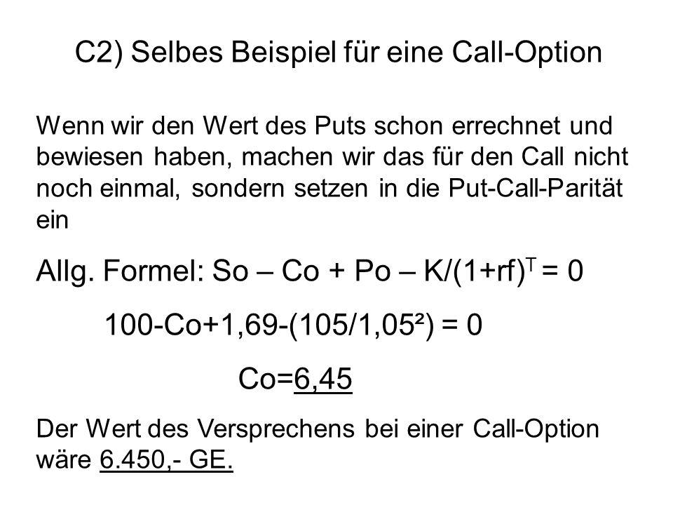 C2) Selbes Beispiel für eine Call-Option Wenn wir den Wert des Puts schon errechnet und bewiesen haben, machen wir das für den Call nicht noch einmal,