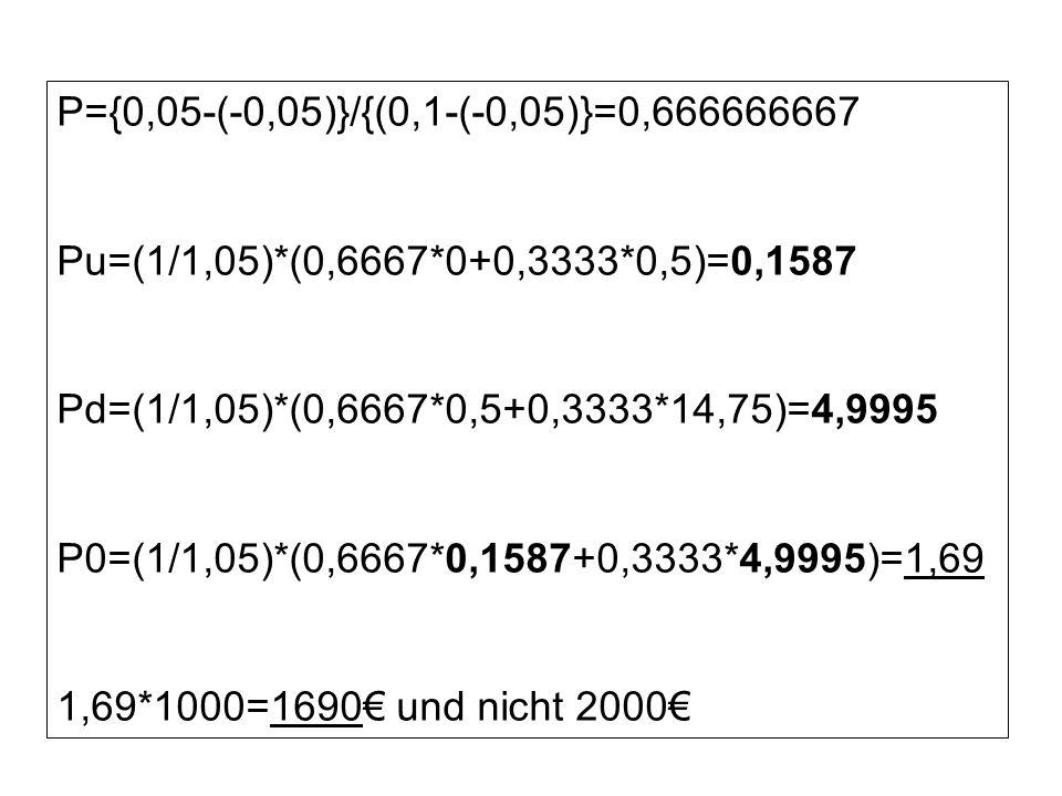 P={0,05-(-0,05)}/{(0,1-(-0,05)}=0,666666667 Pu=(1/1,05)*(0,6667*0+0,3333*0,5)=0,1587 Pd=(1/1,05)*(0,6667*0,5+0,3333*14,75)=4,9995 P0=(1/1,05)*(0,6667*