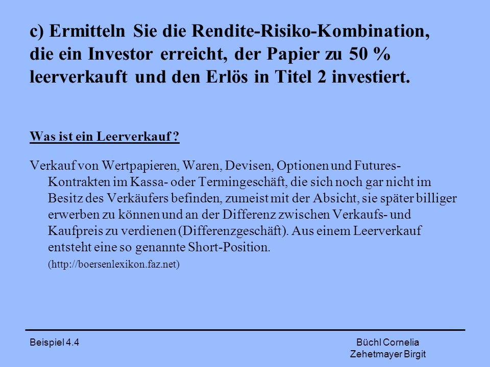 Beispiel 4.4 Büchl Cornelia Zehetmayer Birgit Rendite – Risiko - Kombination ω 2 = 1,5 ω 4 = 0,5 μ = ω 2 E(r 2 ) + ω 4 E(r 4 ) μ = 1,5 * 0,2685 + (-0,5) * 0,15 μ = 0,32775
