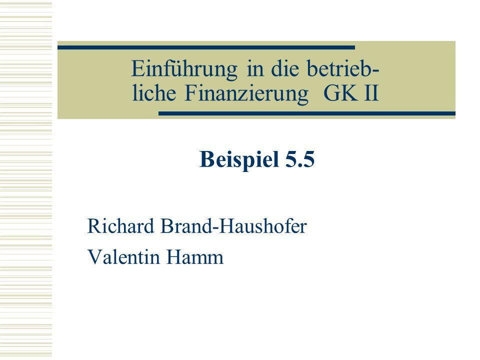 Einführung in die betrieb- liche Finanzierung GK II Beispiel 5.5 Richard Brand-Haushofer Valentin Hamm