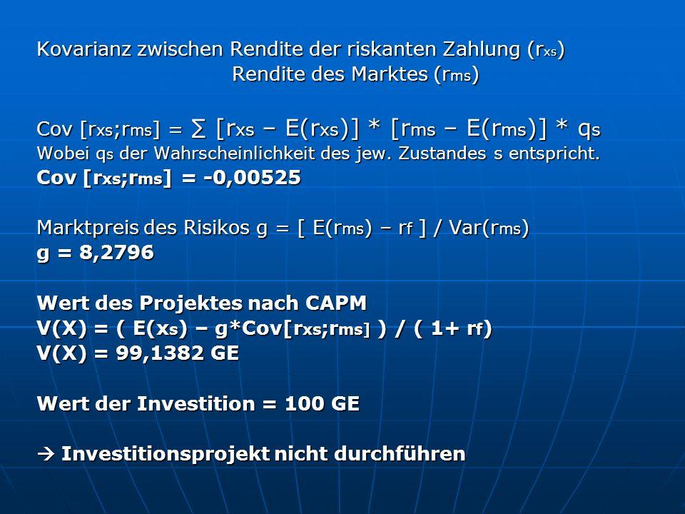 Kovarianz zwischen Rendite der riskanten Zahlung (r xs ) Rendite des Marktes (r ms ) Rendite des Marktes (r ms ) Cov [r xs ;r ms ] = [r xs – E(r xs )] * [r ms – E(r ms )] * q s Wobei q s der Wahrscheinlichkeit des jew.