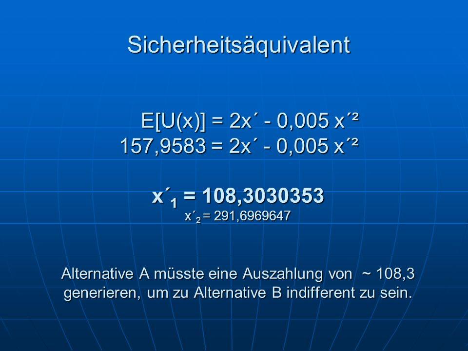 Sicherheitsäquivalent E[U(x)] = 2x´ - 0,005 x´² 157,9583 = 2x´ - 0,005 x´² x´ 1 = 108,3030353 x´ 2 = 291,6969647 Alternative A müsste eine Auszahlung