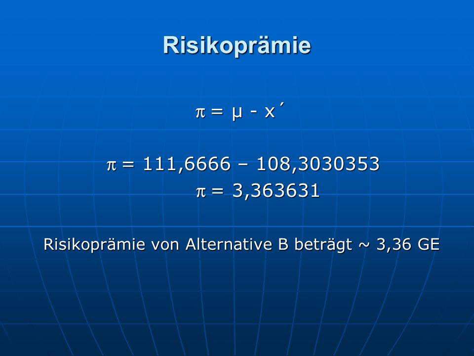 Risikoprämie π = µ - x´ π = 111,6666 – 108,3030353 π = 111,6666 – 108,3030353 π = 3,363631 π = 3,363631 Risikoprämie von Alternative B beträgt ~ 3,36