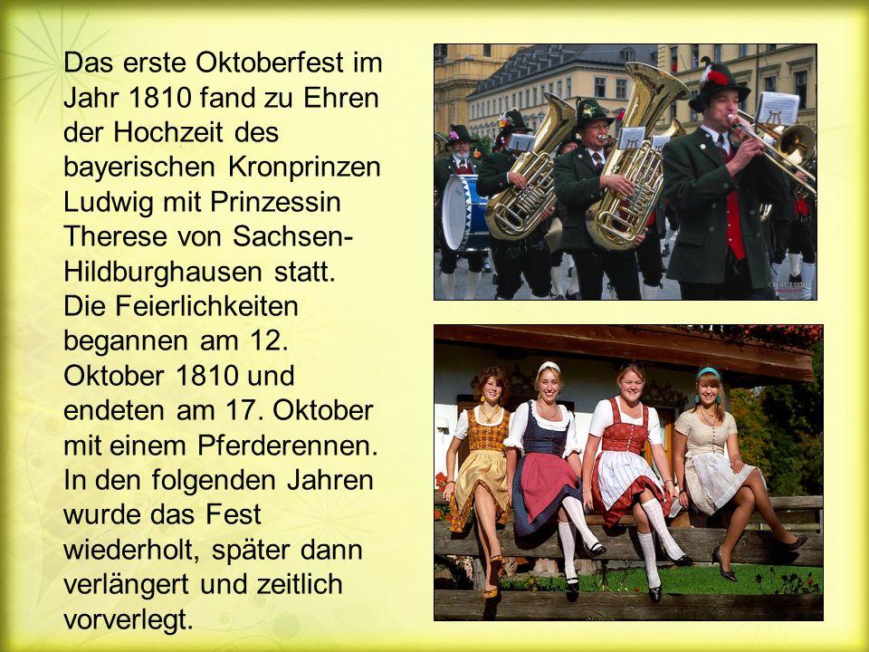 Das erste Oktoberfest im Jahr 1810 fand zu Ehren der Hochzeit des bayerischen Kronprinzen Ludwig mit Prinzessin Therese von Sachsen- Hildburghausen statt.