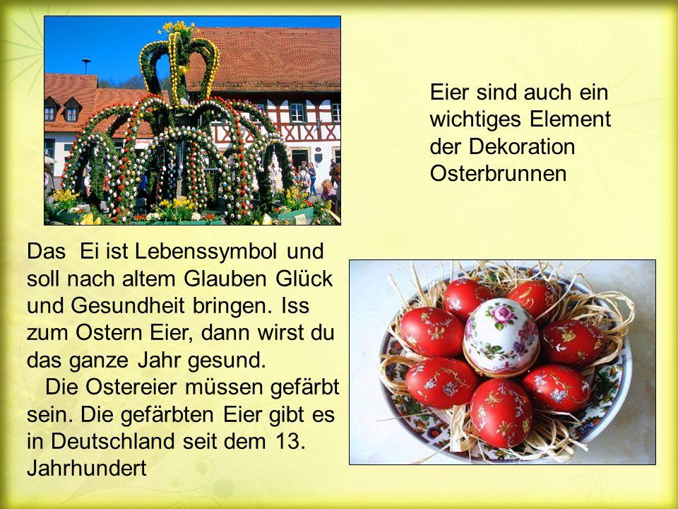 Eier sind auch ein wichtiges Element der Dekoration Osterbrunnen Das Ei ist Lebenssymbol und soll nach altem Glauben Glück und Gesundheit bringen.