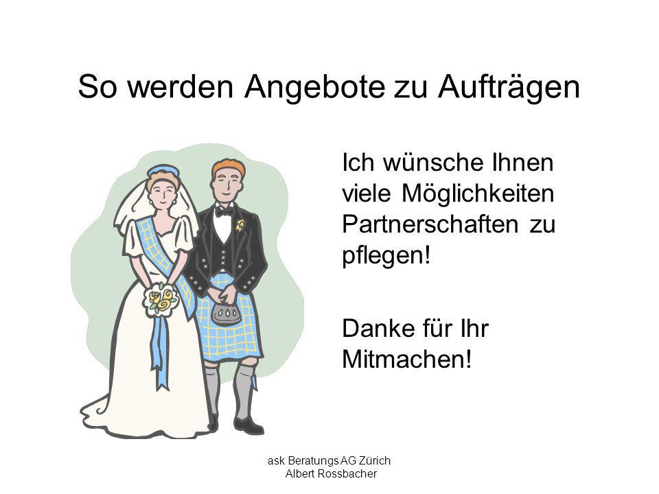 ask Beratungs AG Zürich Albert Rossbacher So werden Angebote zu Aufträgen Ich wünsche Ihnen viele Möglichkeiten Partnerschaften zu pflegen! Danke für