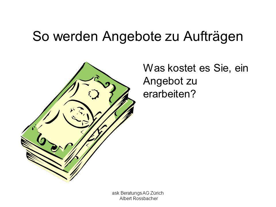 ask Beratungs AG Zürich Albert Rossbacher So werden Angebote zu Aufträgen Was kostet es Sie, ein Angebot zu erarbeiten?
