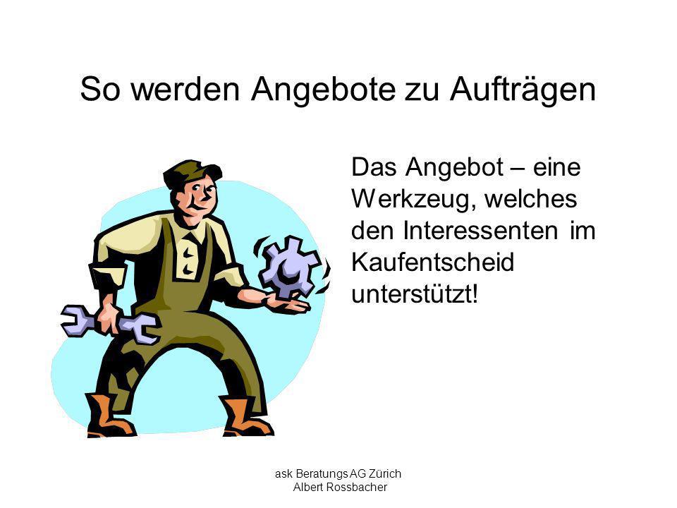 ask Beratungs AG Zürich Albert Rossbacher So werden Angebote zu Aufträgen Die Formen: Sie alleine können entscheiden, wie ihr Angebot gekleidet sein muss, damit es der Interessent als Alternative prüft.