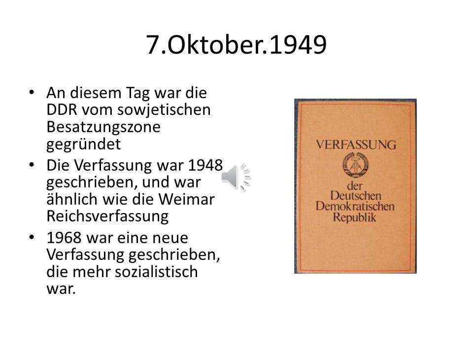 7.Oktober.1949 An diesem Tag war die DDR vom sowjetischen Besatzungszone gegründet Die Verfassung war 1948 geschrieben, und war ähnlich wie die Weimar Reichsverfassung 1968 war eine neue Verfassung geschrieben, die mehr sozialistisch war.