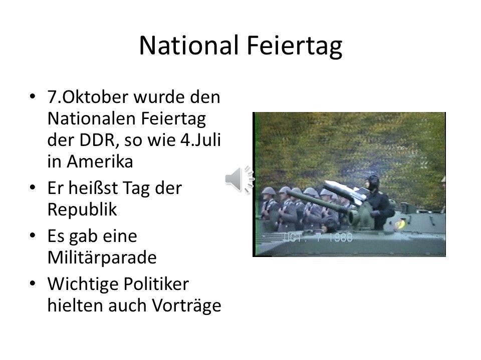 National Feiertag 7.Oktober wurde den Nationalen Feiertag der DDR, so wie 4.Juli in Amerika Er heißst Tag der Republik Es gab eine Militärparade Wichtige Politiker hielten auch Vorträge