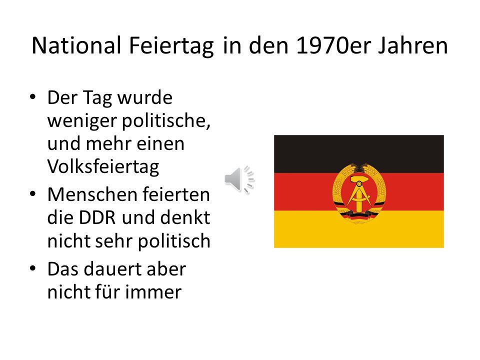 National Feiertag in den 1970er Jahren Der Tag wurde weniger politische, und mehr einen Volksfeiertag Menschen feierten die DDR und denkt nicht sehr politisch Das dauert aber nicht für immer
