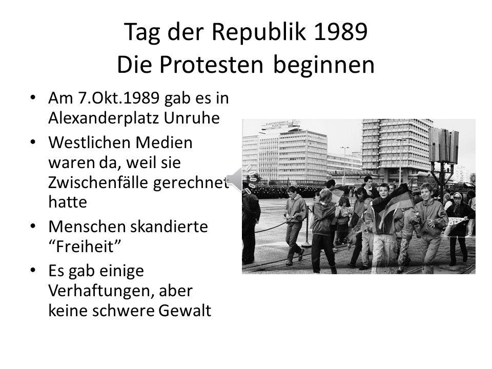 Tag der Republik 1989 Die Protesten beginnen Am 7.Okt.1989 gab es in Alexanderplatz Unruhe Westlichen Medien waren da, weil sie Zwischenfälle gerechnet hatte Menschen skandierte Freiheit Es gab einige Verhaftungen, aber keine schwere Gewalt