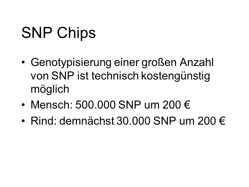 SNP Chips Genotypisierung einer großen Anzahl von SNP ist technisch kostengünstig möglich Mensch: 500.000 SNP um 200 Rind: demnächst 30.000 SNP um 200