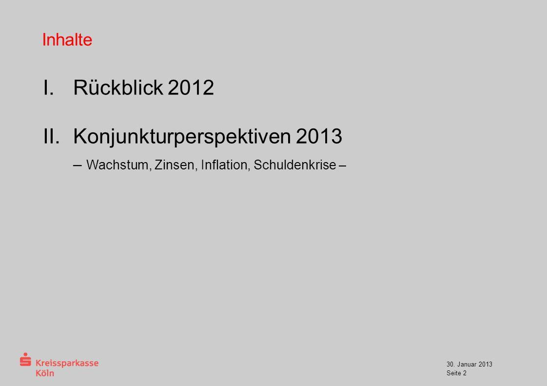 30. Januar 2013 Seite 2 Inhalte I.Rückblick 2012 II.Konjunkturperspektiven 2013 – Wachstum, Zinsen, Inflation, Schuldenkrise –