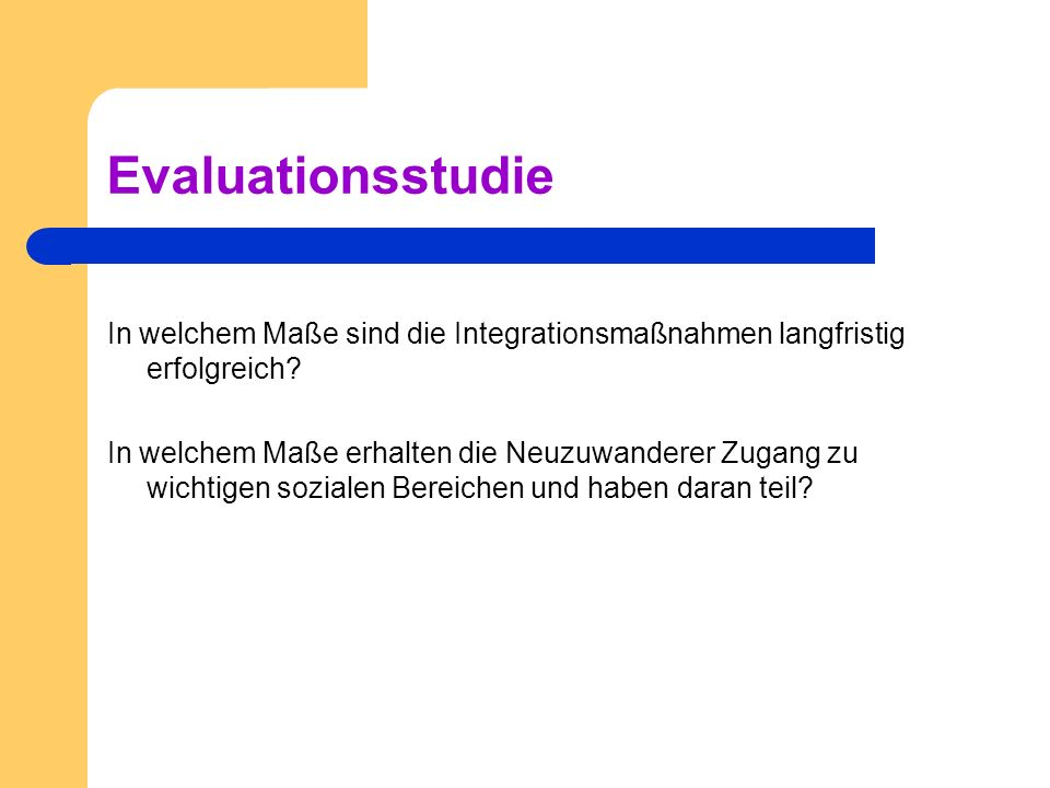 Evaluationsstudie In welchem Maße sind die Integrationsmaßnahmen langfristig erfolgreich? In welchem Maße erhalten die Neuzuwanderer Zugang zu wichtig