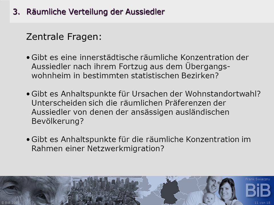 © BiB 2007 Frank Swiaczny 11 von 18 3.Räumliche Verteilung der Aussiedler Zentrale Fragen: Gibt es eine innerstädtische räumliche Konzentration der Au