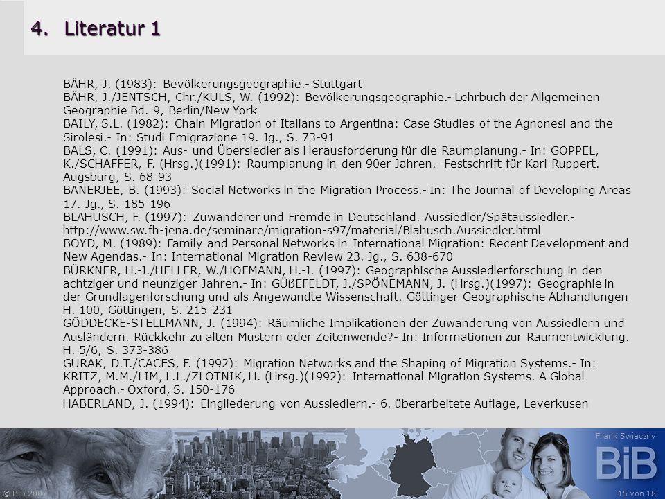 © BiB 2007 Frank Swiaczny 15 von 18 4.Literatur 1 BÄHR, J. (1983): Bevölkerungsgeographie.- Stuttgart BÄHR, J./JENTSCH, Chr./KULS, W. (1992): Bevölker