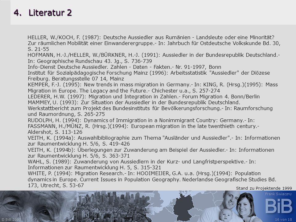 © BiB 2007 Frank Swiaczny 16 von 18 4.Literatur 2 HELLER, W./KOCH, F. (1987): Deutsche Aussiedler aus Rumänien - Landsleute oder eine Minorität? Zur r