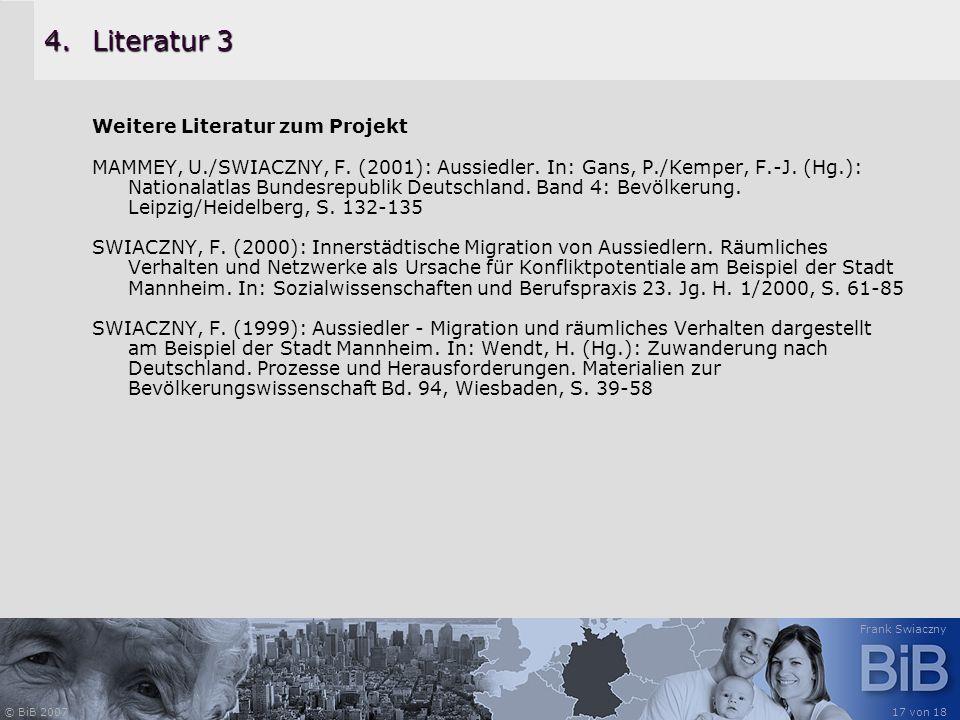 © BiB 2007 Frank Swiaczny 17 von 18 4.Literatur 3 Weitere Literatur zum Projekt MAMMEY, U./SWIACZNY, F. (2001): Aussiedler. In: Gans, P./Kemper, F.-J.