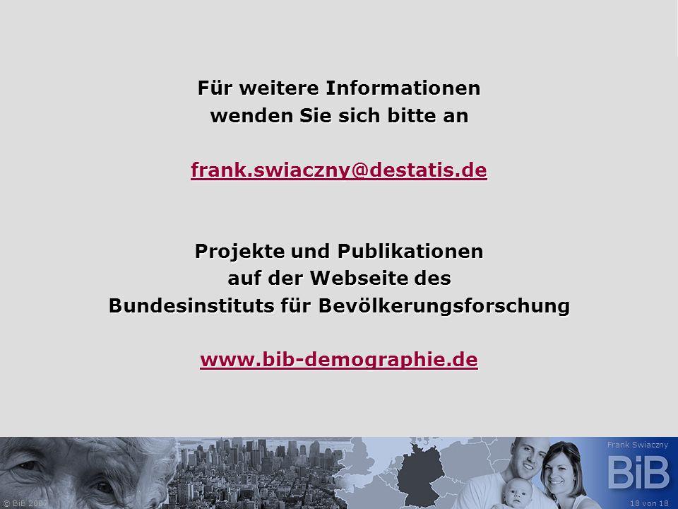 © BiB 2007 Frank Swiaczny 18 von 18 Für weitere Informationen wenden Sie sich bitte an frank.swiaczny@destatis.de Projekte und Publikationen auf der W