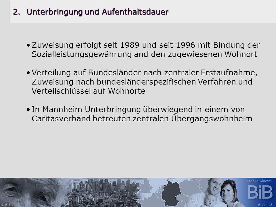 © BiB 2007 Frank Swiaczny 6 von 18 2.Unterbringung und Aufenthaltsdauer Zuweisung erfolgt seit 1989 und seit 1996 mit Bindung der Sozialleistungsgewäh