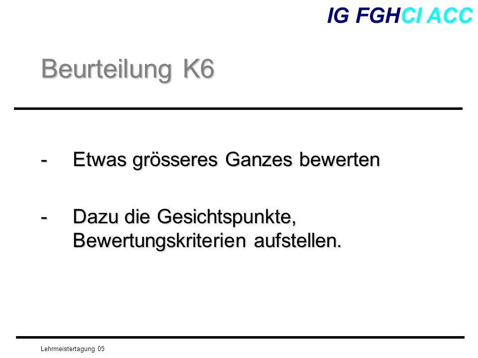 Lehrmeistertagung 05 -Etwas grösseres Ganzes bewerten -Dazu die Gesichtspunkte, Bewertungskriterien aufstellen. IG FGHCI ACC Beurteilung K6