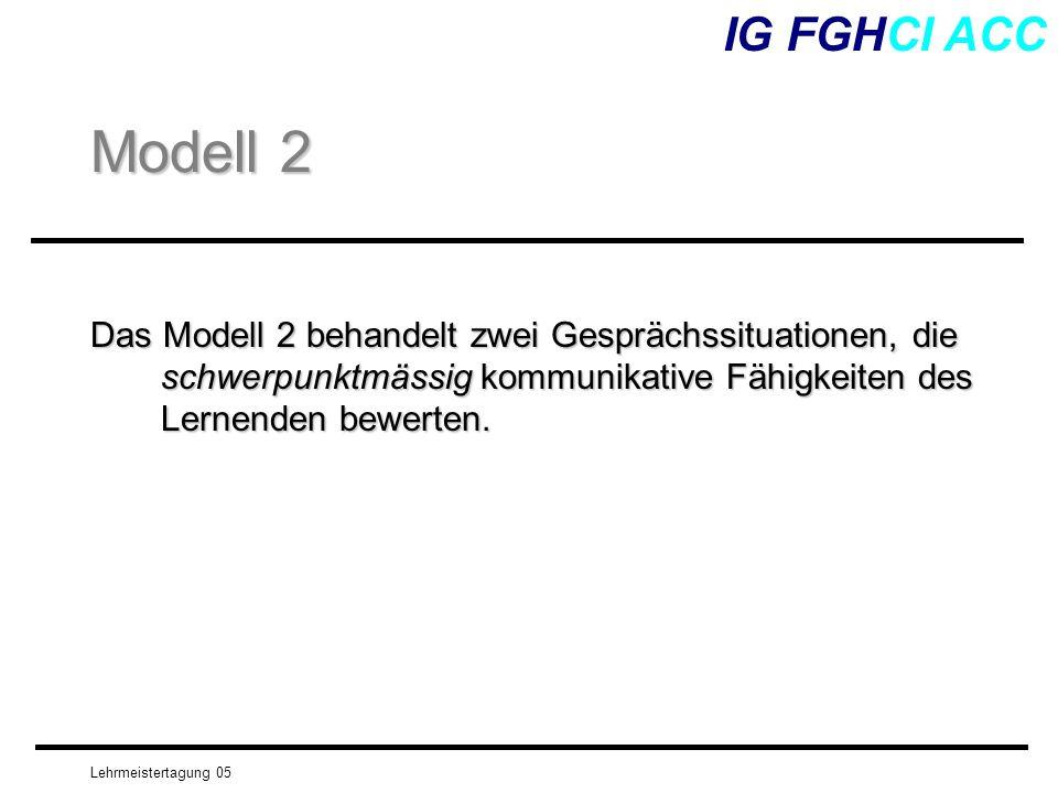 Lehrmeistertagung 05 Das Modell 2 behandelt zwei Gesprächssituationen, die schwerpunktmässig kommunikative Fähigkeiten des Lernenden bewerten. IG FGHC