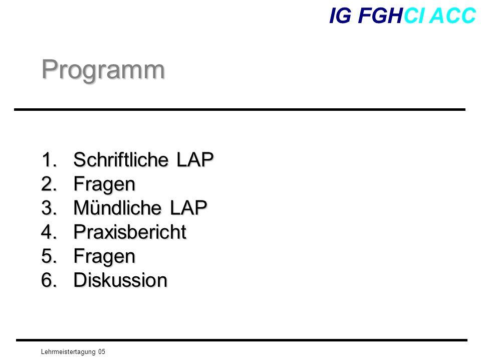 Lehrmeistertagung 05 1.Schriftliche LAP 2.Fragen 3.Mündliche LAP 4.Praxisbericht 5.Fragen 6.Diskussion IG FGHCI ACCProgramm